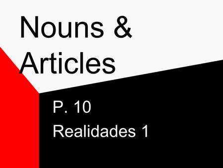 Nouns & Articles P. 10 Realidades 1 Nouns Nouns- refer to people, places and things and ideas. In Spanish nouns have gender – Masculine or Feminine Most.