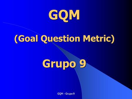 GQM - Grupo 9 GQM (Goal Question Metric) Grupo 9.