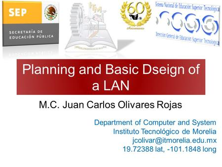 Planning and Basic Dseign of a LAN M.C. Juan Carlos Olivares Rojas Department of Computer and System Instituto Tecnológico de Morelia