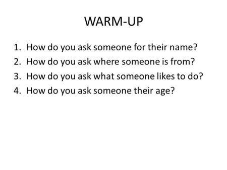 WARM-UP 1.How do you ask someone for their name? 2.How do you ask where someone is from? 3.How do you ask what someone likes to do? 4.How do you ask someone.