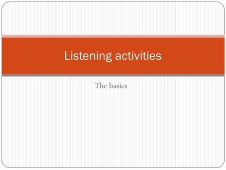 The basics Listening activities. Listening Activities Three stages 1. Pre listening 2. During listening 3. Post listening Activate background knowledge.