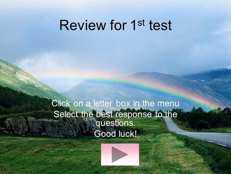 Review for 1 st test Click on a letter box in the menu Select the best response to the questions. Good luck!