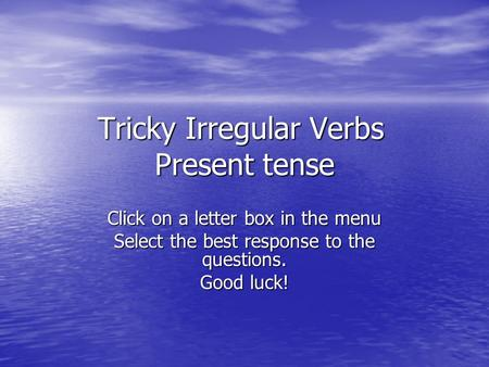 Tricky Irregular Verbs Present tense Click on a letter box in the menu Select the best response to the questions. Good luck!