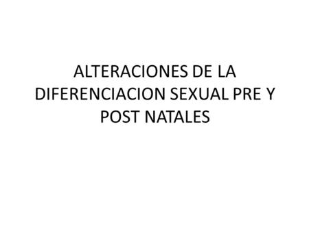 ALTERACIONES DE LA DIFERENCIACION SEXUAL PRE Y POST NATALES.