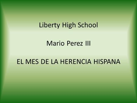 Liberty High School Mario Perez III EL MES DE LA HERENCIA HISPANA.