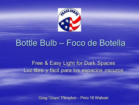"Bottle Bulb – Foco de Botella Bottle Bulb – Foco de Botella Free & Easy Light for Dark Spaces Luz libre y fácil para los espacios oscuros Greg ""Goyo"" Plimpton."