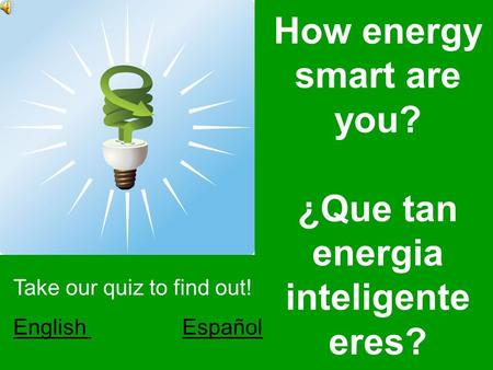 How energy smart are you? ¿Que tan energia inteligente eres? Take our quiz to find out! English English EspañolEspañol.