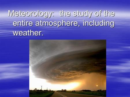 Meteorology: the study of the entire atmosphere, including weather.