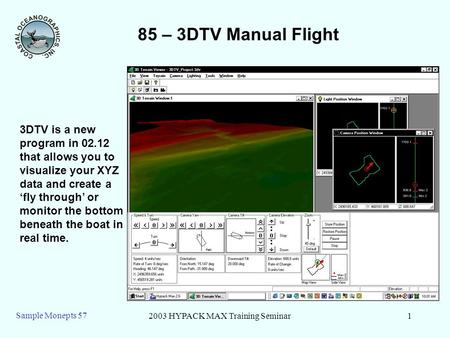 2003 HYPACK MAX Training Seminar1 Sample Monepts 57 85 – 3DTV Manual Flight 3DTV is a new program in 02.12 that allows you to visualize your XYZ data and.