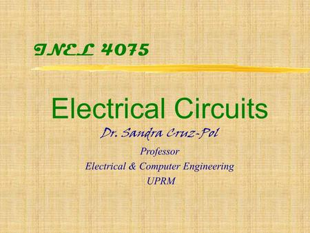 INEL 4075 Electrical Circuits Dr. Sandra Cruz-Pol Professor Electrical & Computer Engineering UPRM.