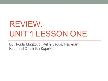 REVIEW: UNIT 1 LESSON ONE By Houda Magzoub, Kellie Jadus, Navkiran Kaur and Dominika Kapolka.