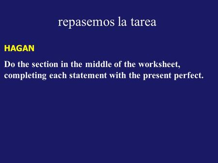 Repasemos la tarea HAGAN Do the section in the middle of the worksheet, completing each statement with the present perfect.