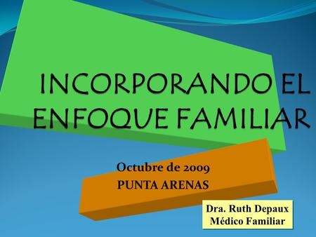 INCORPORANDO EL ENFOQUE FAMILIAR Octubre de 2009 PUNTA ARENAS Dra. Ruth Depaux Médico Familiar Dra. Ruth Depaux Médico Familiar.