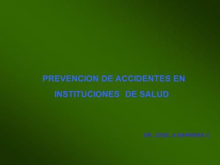 PREVENCION DE ACCIDENTES EN INSTITUCIONES DE SALUD DR. JOSE. A BARRERA C.