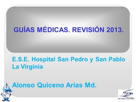 GUÍAS MÉDICAS. REVISIÓN 2013. E.S.E. Hospital San Pedro y San Pablo La Virginia Alonso Quiceno Arias Md.