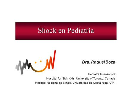 Shock en Pediatría Dra. Raquel Boza Pediatra Intensivista Hospital for Sick Kids, University of Toronto. Canada Hospital Nacional de Niños, Universidad.