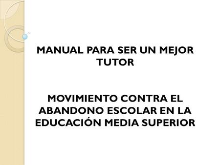 MANUAL PARA SER UN MEJOR TUTOR MOVIMIENTO CONTRA EL ABANDONO ESCOLAR EN LA EDUCACIÓN MEDIA SUPERIOR.
