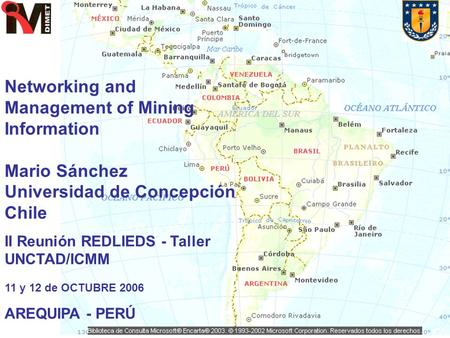 Networking and Management of Mining Information Mario Sánchez Universidad de Concepción Chile II Reunión REDLIEDS - Taller UNCTAD/ICMM 11 y 12 de OCTUBRE.