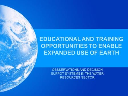 EDUCATIONAL AND TRAINING OPPORTUNITIES TO ENABLE EXPANDED USE OF EARTH OBSSERVATIONS AND DECISION SUPPOT SYSTEMS IN THE WATER RESOURCES SECTOR.