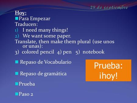 Hoy: Para Empezar Traducen: 1) I need many things! 2) We want some paper. Translate, then make them plural (use unos or unas): 3) colored pencil 4) pen.