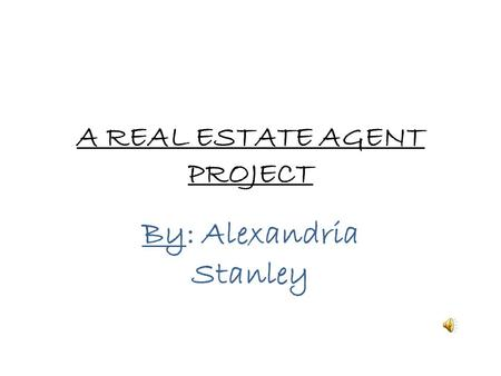 A REAL ESTATE AGENT PROJECT By: Alexandria Stanley.