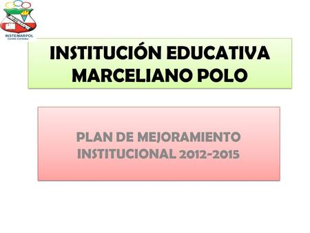 INSTITUCIÓN EDUCATIVA MARCELIANO POLO PLAN DE MEJORAMIENTO INSTITUCIONAL 2012-2015.
