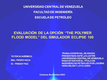 "UNIVERSIDAD CENTRAL DE VENEZUELA FACULTAD DE INGENIERÍA ESCUELA DE PETRÓLEO EVALUACIÓN DE LA OPCIÓN ""THE POLYMER FLOOD MODEL"" DEL SIMULADOR ECLIPSE 100."