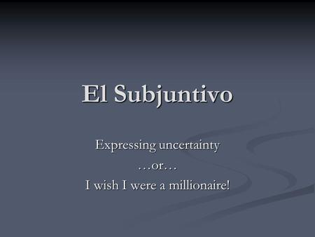El Subjuntivo Expressing uncertainty …or… I wish I were a millionaire!