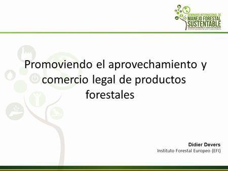 Promoviendo el aprovechamiento y comercio legal de productos forestales Didier Devers Instituto Forestal Europeo (EFI)