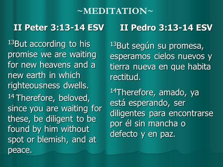 ~MEDITATION~ II Peter 3:13-14 ESV II Peter 3:13-14 ESV 13 But according to his promise we are waiting for new heavens and a new earth in which righteousness.