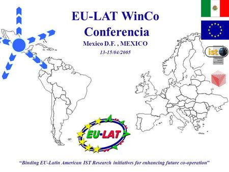 "EU-LAT WinCo Conferencia: Mexico DF, MEXICO 13/04/2005 – 15/04/2005 ""Binding EU-Latin American IST Research initiatives for enhancing future co-operation"""