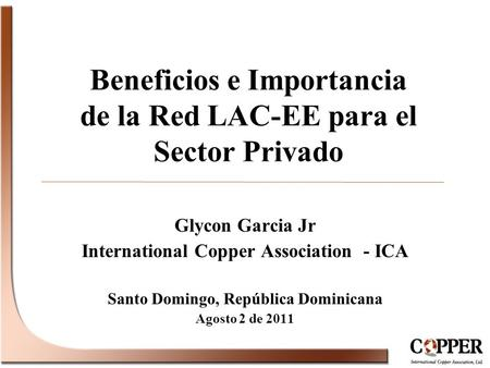 Beneficios e Importancia de la Red LAC-EE para el Sector Privado Glycon Garcia Jr International Copper Association - ICA Santo Domingo, República Dominicana.