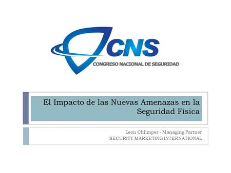 El Impacto de las Nuevas Amenazas en la Seguridad Física Leon Chlimper - Managing Partner SECURITY MARKETING INTERNATIONAL.