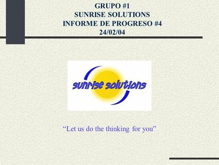 """Let us do the thinking for you"" GRUPO #1 SUNRISE SOLUTIONS INFORME DE PROGRESO #4 24/02/04."