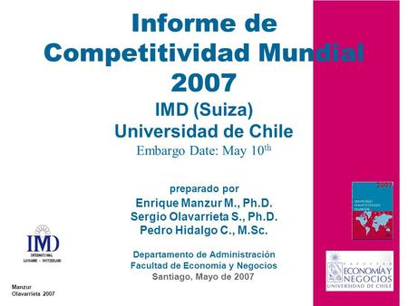 Informe de Competitividad Mundial 2007 IMD (Suiza) Universidad de Chile Embargo Date: May 10th preparado por Enrique Manzur M., Ph.D. Sergio Olavarrieta.