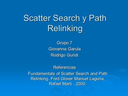 Scatter Search y Path Relinking Grupo 7 Giovanna Garula Rodrigo Guridi Referencias Fundamentals of Scatter Search and Path Relinking. Fred Glover Manuel.
