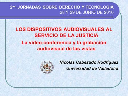 2 as. JORNADAS SOBRE DERECHO Y TECNOLOGÍA 28 Y 29 DE JUNIO DE 2010 LOS DISPOSITIVOS AUDIOVISUALES AL SERVICIO DE LA JUSTICIA La video-conferencia y la.