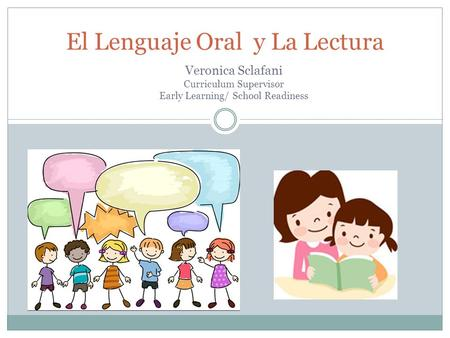 El Lenguaje Oral y La Lectura Veronica Sclafani Curriculum Supervisor Early Learning/ School Readiness.