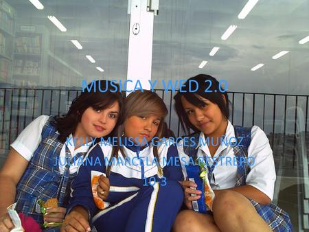 MUSICA Y WED 2.0 KELLY MELISSA GARCES MUÑOZ JULIANA MARCELA MESA RESTREPO 10-3.