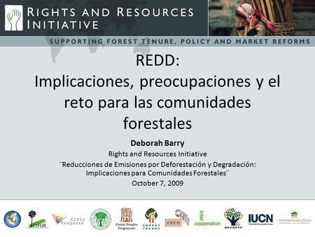 REDD: Implicaciones, preocupaciones y el reto para las comunidades forestales Deborah Barry Rights and Resources Initiative ¨Reducciones de Emisiones por.