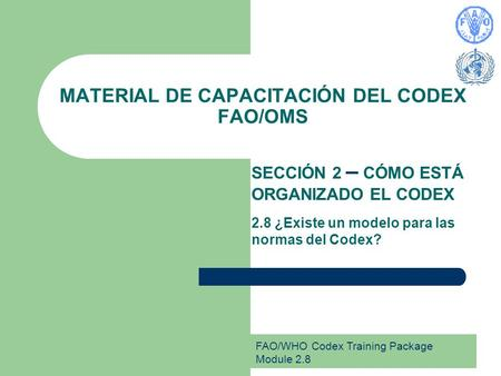 FAO/WHO Codex Training Package Module 2.8 MATERIAL DE CAPACITACIÓN DEL CODEX FAO/OMS SECCIÓN 2 – CÓMO ESTÁ ORGANIZADO EL CODEX 2.8 ¿Existe un modelo para.