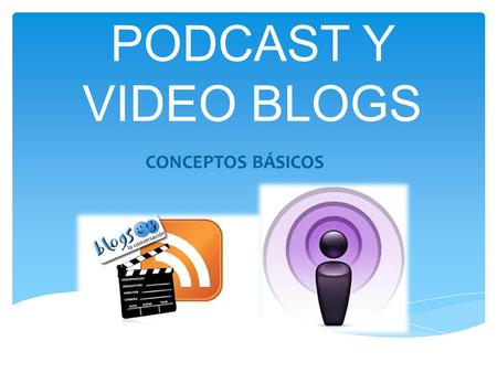 PODCAST Y VIDEO BLOGS CONCEPTOS BÁSICOS. Consiste en la distribución de archivos multimedia (normalmente audio o video que puede incluir texto como subtítulos.