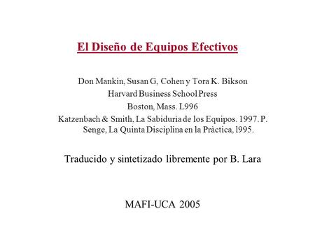El Diseño de Equipos Efectivos Don Mankin, Susan G, Cohen y Tora K. Bikson Harvard Business School Press Boston, Mass. L996 Katzenbach & Smith, La Sabidurìa.