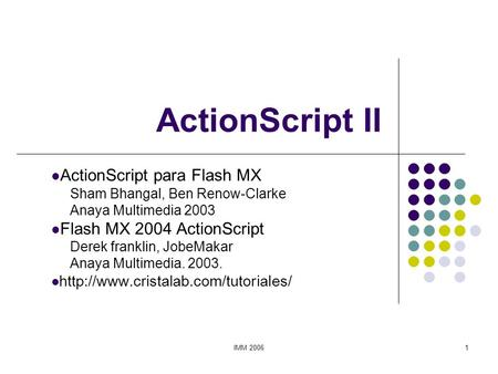 IMM 20061 ActionScript II ActionScript para Flash MX Sham Bhangal, Ben Renow-Clarke Anaya Multimedia 2003 Flash MX 2004 ActionScript Derek franklin, JobeMakar.