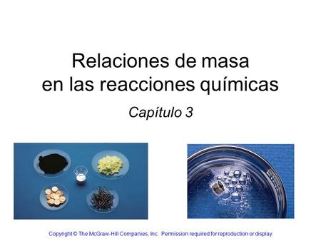Relaciones de masa en las reacciones químicas Capítulo 3 Copyright © The McGraw-Hill Companies, Inc. Permission required for reproduction or display.