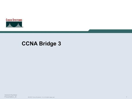1 © 2003 Cisco Systems, Inc. All rights reserved. Session Number Presentation_ID CCNA Bridge 3.