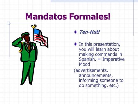 Mandatos Formales! Ten-Hut! In this presentation, you will learn about making commands in Spanish. = Imperative Mood (advertisements, announcements, informing.