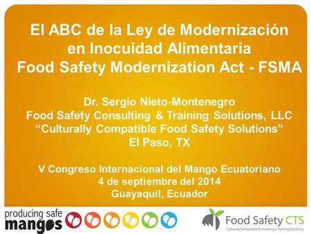 El ABC de la Ley de Modernización en Inocuidad Alimentaria Food Safety Modernization Act - FSMA Dr. Sergio Nieto-Montenegro Food Safety Consulting & Training.