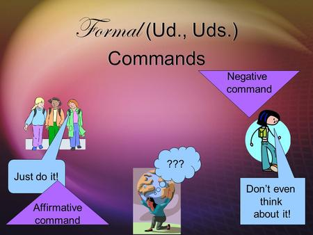 Formal (Ud., Uds.) Commands ??? Just do it! Don't even think about it! Affirmative command Negative command.