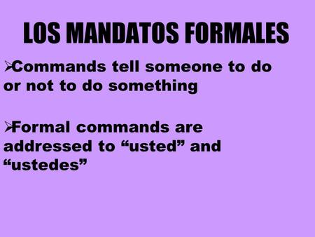 "LOS MANDATOS FORMALES  Formal commands are addressed to ""usted"" and ""ustedes""  Commands tell someone to do or not to do something."